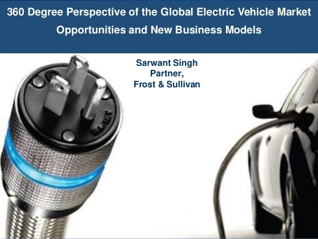 360 Degree Perspective of the Global Electric Vehicle Market Opportunities and New Business Models Sarwant Singh Partner, ...