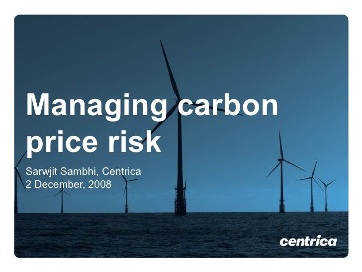 Managing carbon price risk Sarwjit Sambhi, Centrica 2 December, 2008