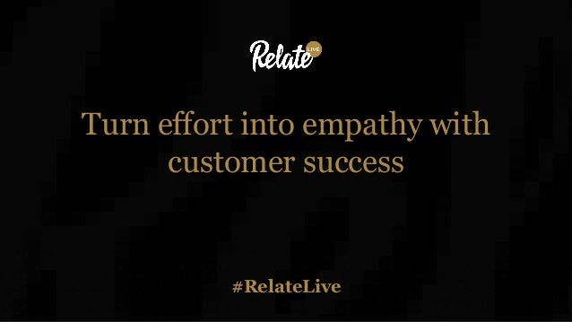 #RelateLive Turn effort into empathy with customer success