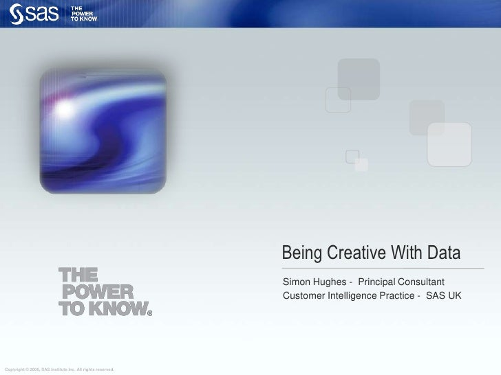 Being Creative With Data<br />Simon Hughes -  Principal Consultant<br />Customer Intelligence Practice -  SAS UK<br />