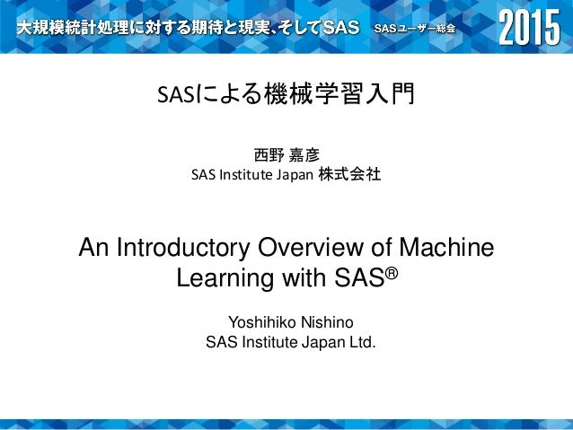 SASによる機械学習入門 西野 嘉彦 SAS Institute Japan 株式会社 An Introductory Overview of Machine Learning with SAS® Yoshihiko Nishino SAS I...