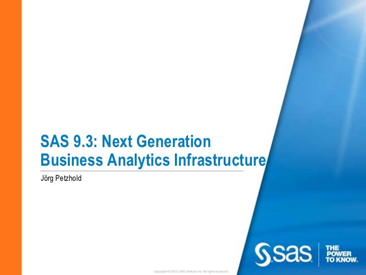 SAS 9.3: Next GenerationBusiness Analytics InfrastructureJörg Petzhold                Copyright © 2010, SAS Institute Inc....