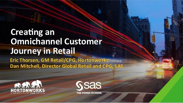 Crea%ng	an	 Omnichannel	Customer	 Journey	in	Retail	 Eric	Thorsen,	GM	Retail/CPG,	Hortonworks	 Dan	Mitchell,	Director	Glob...