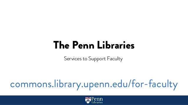 The Penn Libraries Services to Support Faculty commons.library.upenn.edu/for-faculty