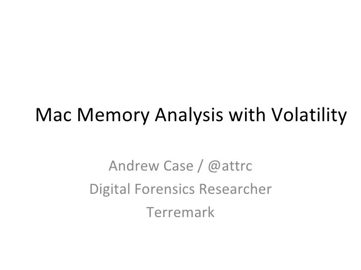 Mac Memory Analysis with Volatility         Andrew Case / @attrc      Digital Forensics Researcher                Terremark