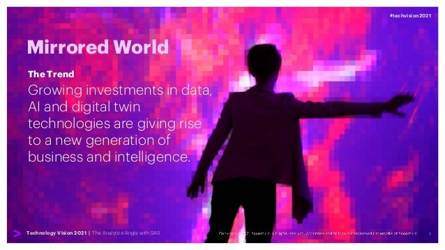 7 #techvision2021 Technology Vision 2021 | The Analytics Angle with SAS Mirrored World Growing investments in data, AI and...