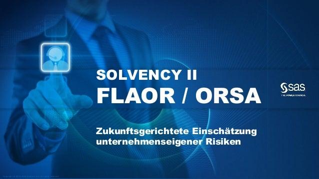 Copyright © 2012, SAS Institute Inc. All rights reserved.  SOLVENCY II FLAOR / ORSAZukunftsgerichteteEinschätzungunternehm...