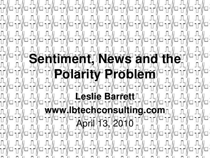 Sentiment, News and the Polarity Problem<br />Leslie Barrett<br />www.lbtechconsulting.com<br />April 13, 2010<br />