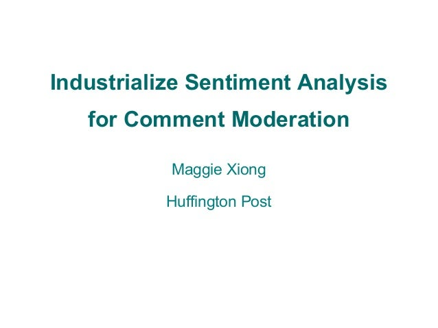 Industrialize Sentiment Analysis for Comment Moderation Maggie Xiong Huffington Post