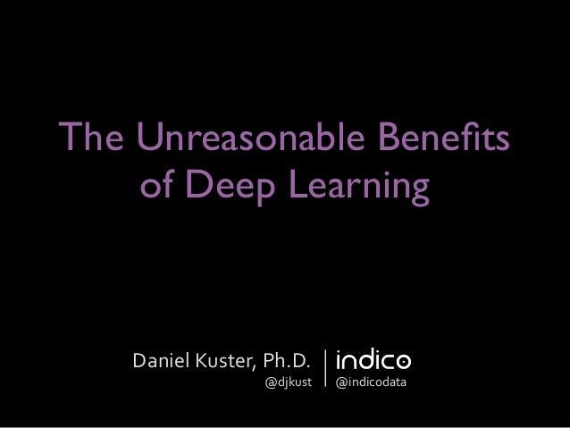 The Unreasonable Benefits of Deep Learning Daniel  Kuster,  Ph.D.   @djkust @indicodata