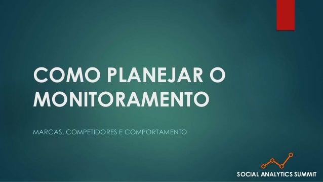COMO PLANEJAR O  MONITORAMENTO  MARCAS, COMPETIDORES E COMPORTAMENTO  SOCIAL ANALYTICS SUMMIT