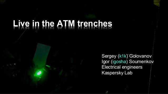 Live in the ATM trenches Sergey (k1k) Golovanov Igor (igosha) Soumenkov Electrical engineers  Kaspersky Lab