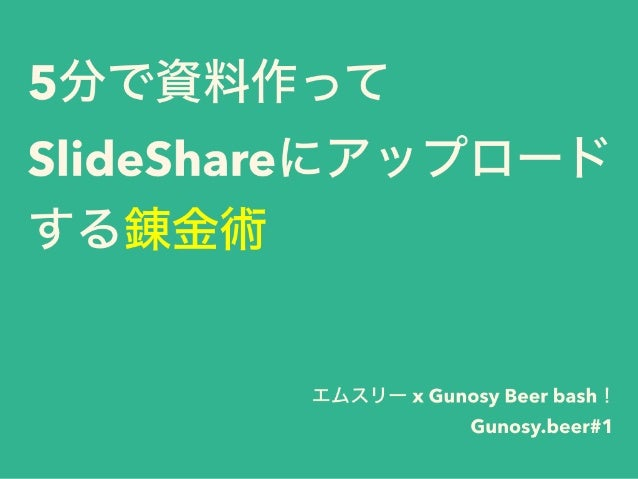 5分で資料作って SlideShareにアップロード する錬金術 エムスリー x Gunosy Beer bash! Gunosy.beer#1