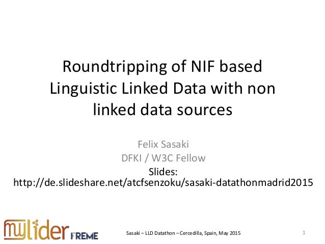 Sasaki – LLD Datathon – Cercedilla, Spain, May 2015 Roundtripping of NIF based Linguistic Linked Data with non linked data...
