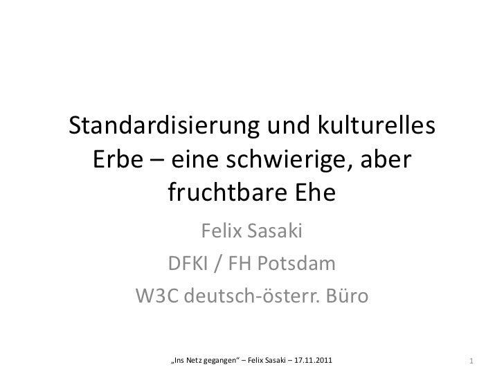 Standardisierung und kulturelles  Erbe – eine schwierige, aber         fruchtbare Ehe           Felix Sasaki       DFKI / ...