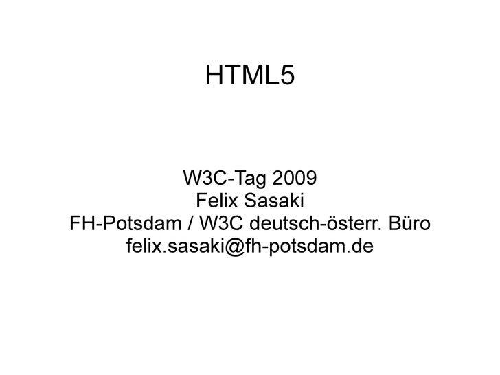 HTML5               W3C-Tag 2009               Felix Sasaki FH-Potsdam / W3C deutsch-österr. Büro      felix.sasaki@fh-pot...