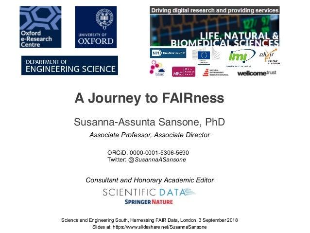 A Journey to FAIRness Susanna-Assunta Sansone, PhD Science and Engineering South, Harnessing FAIR Data, London, 3 Septembe...