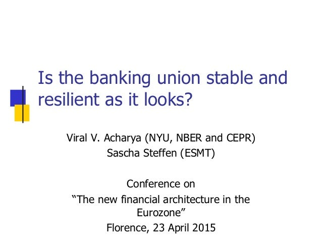 Is the banking union stable and resilient as it looks? Viral V. Acharya (NYU, NBER and CEPR) Sascha Steffen (ESMT) Confere...