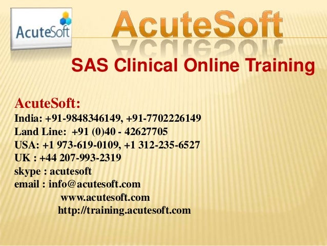 SAS Clinical Online Training AcuteSoft: India: +91-9848346149, +91-7702226149 Land Line: +91 (0)40 - 42627705 USA: +1 973-...