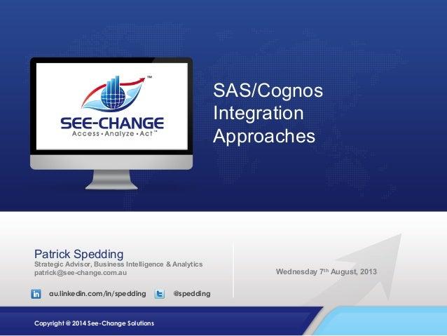 SAS/Cognos Integration Approaches  Patrick Spedding Strategic Advisor, Business Intelligence & Analytics patrick@see-chang...