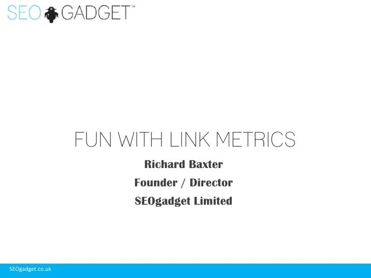 Richard Baxter<br />Founder / Director<br />SEOgadget Limited<br />FUN WITH LINK METRICS<br />