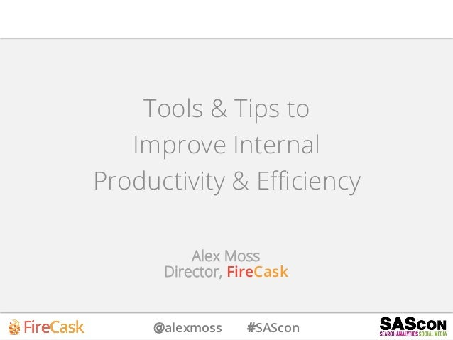 @alexmoss #SAScon Tools & Tips to Improve Internal Productivity & Efficiency Alex Moss Director, FireCask