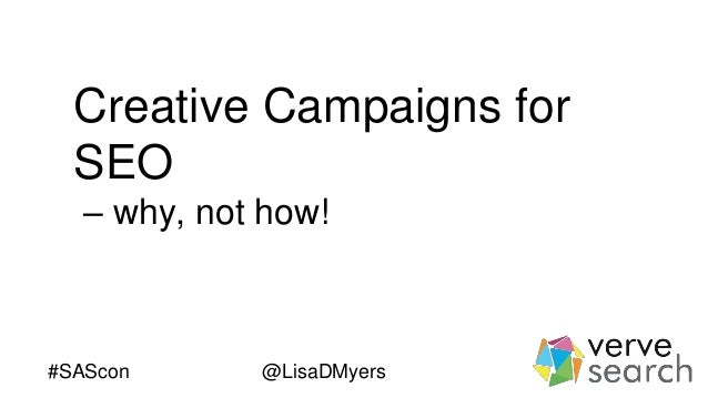 Creative Campaigns for SEO – why, not how! #SAScon @LisaDMyers