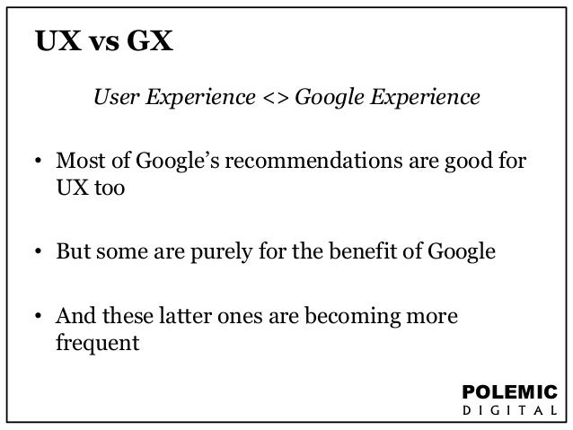 POLEMIC  D I G I T A L  UX vs GX  User Experience <> Google Experience  • Most of Google's recommendations are good for  U...