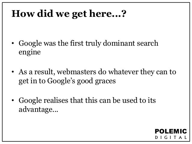 POLEMIC  D I G I T A L  How did we get here...?  • Google was the first truly dominant search  engine  • As a result, webm...