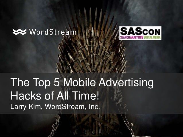 The Top 5 Mobile Advertising Hacks of All Time! Larry Kim, WordStream, Inc.