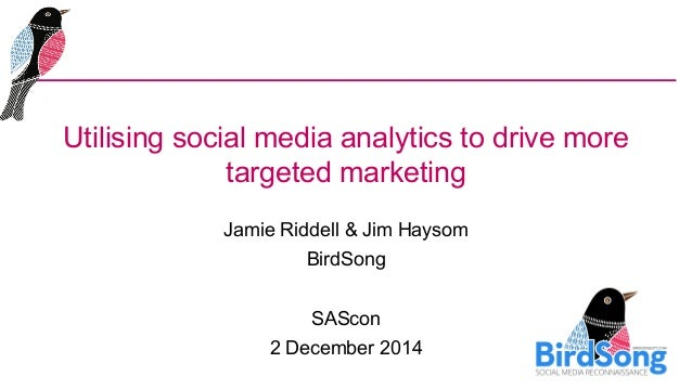 Utilising social media analytics to drive more  targeted marketing  Jamie Riddell & Jim Haysom  BirdSong  SAScon  2 Decemb...