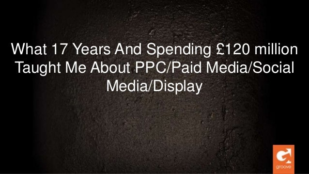 What 17 Years And Spending £120 million Taught Me About PPC/Paid Media/Social Media/Display