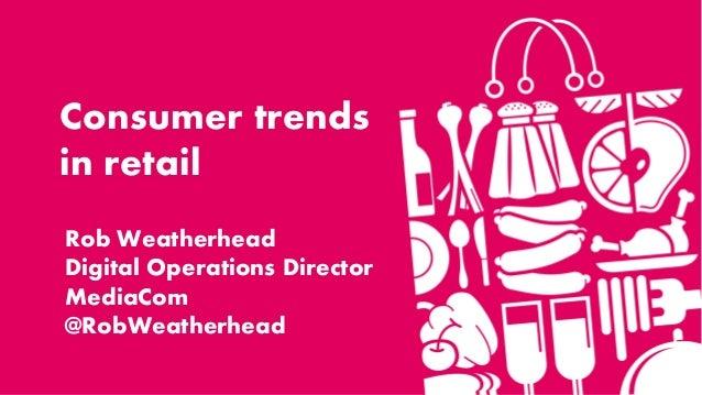 Consumer trendsin retailRob WeatherheadDigital Operations DirectorMediaCom@RobWeatherhead