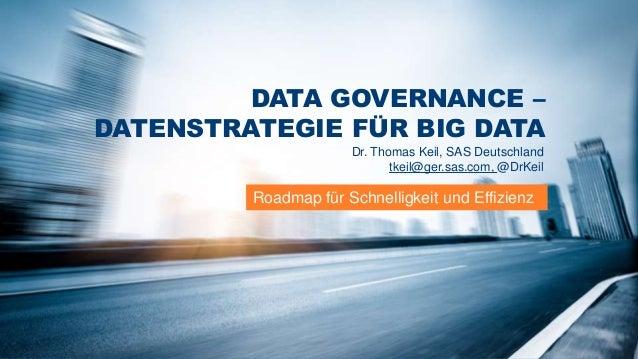 DATA GOVERNANCE – DATENSTRATEGIE FÜR BIG DATA Dr. Thomas Keil, SAS Deutschland tkeil@ger.sas.com, @DrKeil  Roadmap für Sch...