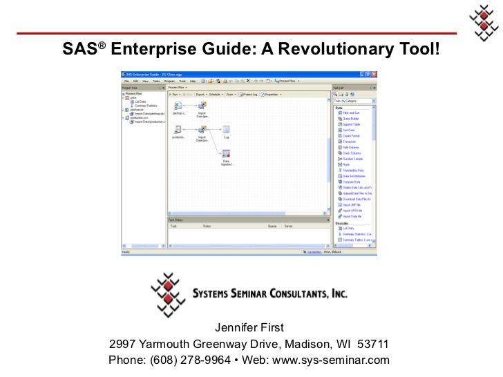 SAS ®  Enterprise Guide: A Revolutionary Tool! <ul><li>Jennifer First </li></ul><ul><li>2997 Yarmouth Greenway Drive, Madi...