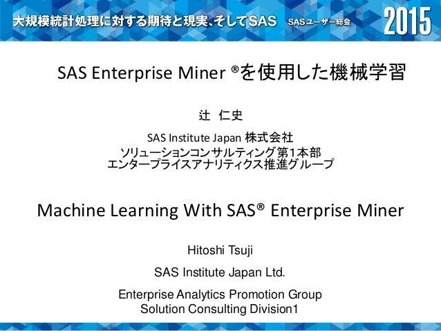 SAS Enterprise Miner ®を使用した機械学習 辻 仁史 SAS Institute Japan 株式会社 ソリューションコンサルティング第1本部 エンタープライスアナリティクス推進グループ Machine Learning W...