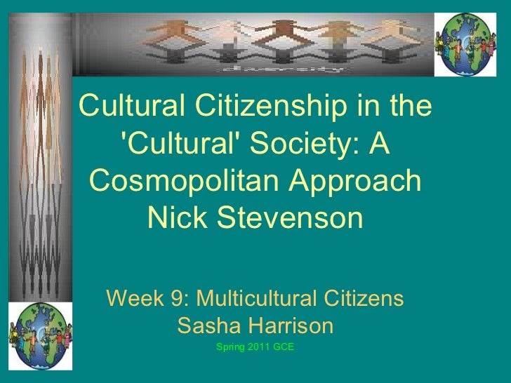 Cultural Citizenship in the 'Cultural' Society: A Cosmopolitan Approach Nick Stevenson Week 9: Multicultural Citizens Sash...