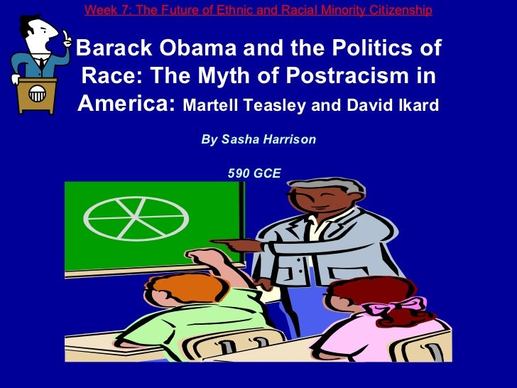 Week 7: The Future of Ethnic and Racial Minority Citizenship Barack Obama and the Politics of Race: The Myth of Postracism...
