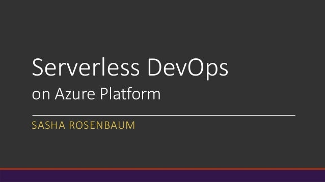 Serverless DevOps on Azure Platform SASHA ROSENBAUM