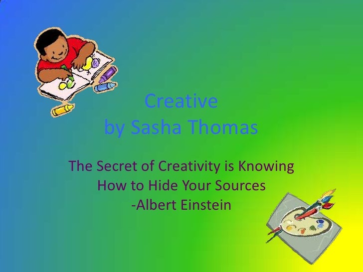 Creativeby Sasha Thomas<br />The Secret of Creativity is Knowing How to Hide Your Sources-Albert Einstein <br />