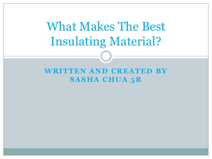 What Makes The BestInsulating Material?WRITTEN AND CREATED BY    SASHA CHUA 5R
