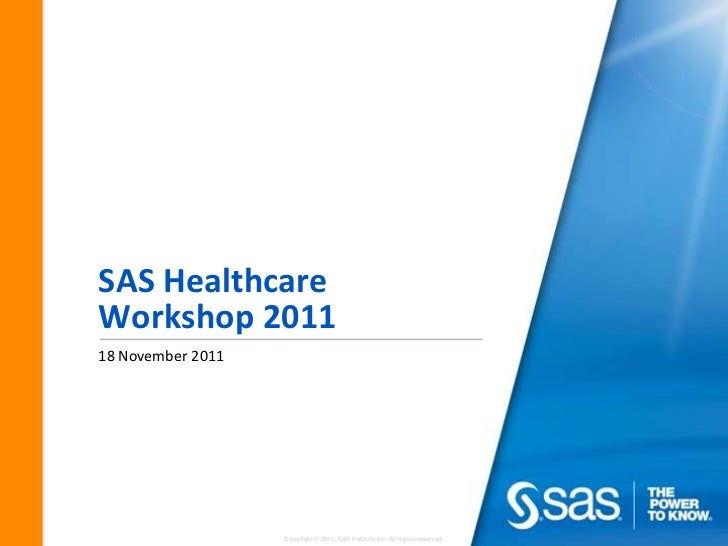 SAS HealthcareWorkshop 201118 November 2011                   Copyright © 2011, SAS Institute Inc. All rights reserved.