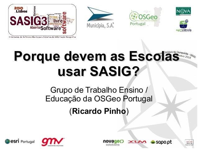Porque devem as EscolasPorque devem as Escolas usar SASIG?usar SASIG? Grupo de Trabalho Ensino / Educação da OSGeo Portuga...