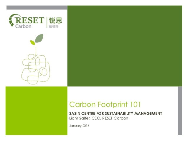 Carbon Footprint 101 SASIN CENTRE FOR SUSTAINABILITY MANAGEMENT Liam Salter, CEO, RESET Carbon January 2016