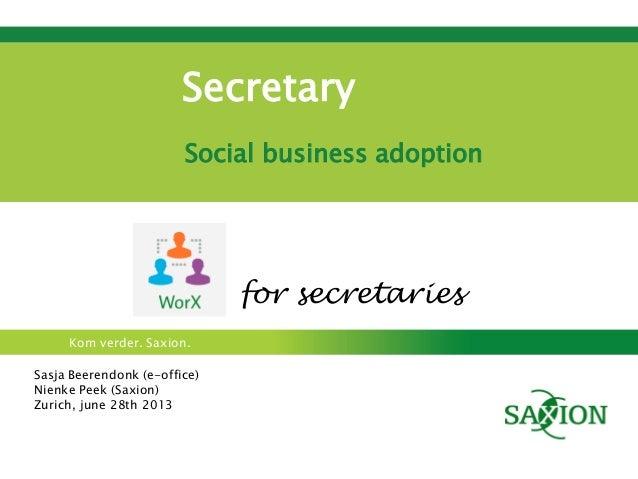 Kom verder. Saxion. Secretary Social business adoption Sasja Beerendonk (e-office) Nienke Peek (Saxion) Zurich, june 28th ...