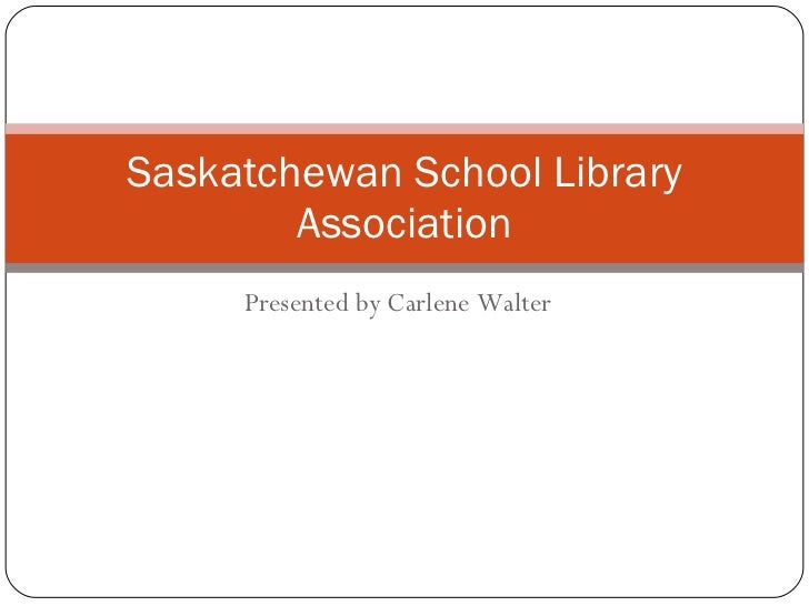 Presented by Carlene Walter Saskatchewan School Library Association
