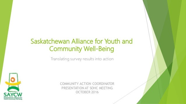 Saskatchewan Alliance for Youth and Community Well-Being Translating survey results into action COMMUNITY ACTION COORDINAT...