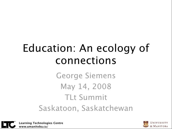 Education: An ecology of         connections                 George Siemens                  May 14, 2008                 ...