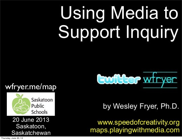 by Wesley Fryer, Ph.D.Using Media toSupport Inquirywww.speedofcreativity.orgmaps.playingwithmedia.com20 June 2013Saskatoon...
