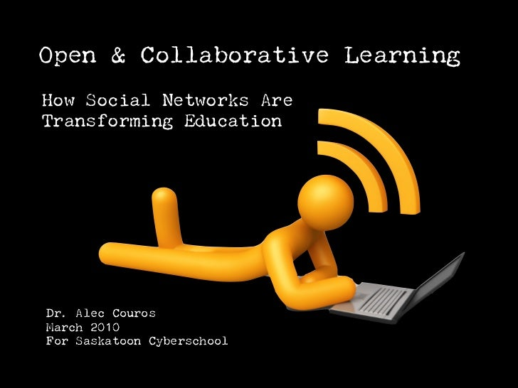 Open & Collaborative Learning How Social Networks Are Transforming Education     Dr. Alec Couros March 2010 For Saskatoon ...